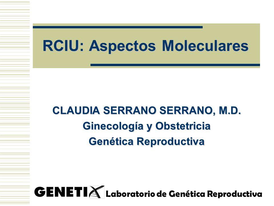 RCIU: Aspectos Moleculares CLAUDIA SERRANO SERRANO, M.D. Ginecología y Obstetricia Genética Reproductiva Laboratorio de Genética Reproductiva