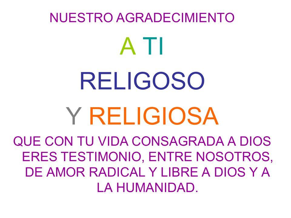 NUESTRO AGRADECIMIENTO A TI RELIGOSO Y RELIGIOSA QUE CON TU VIDA CONSAGRADA A DIOS ERES TESTIMONIO, ENTRE NOSOTROS, DE AMOR RADICAL Y LIBRE A DIOS Y A