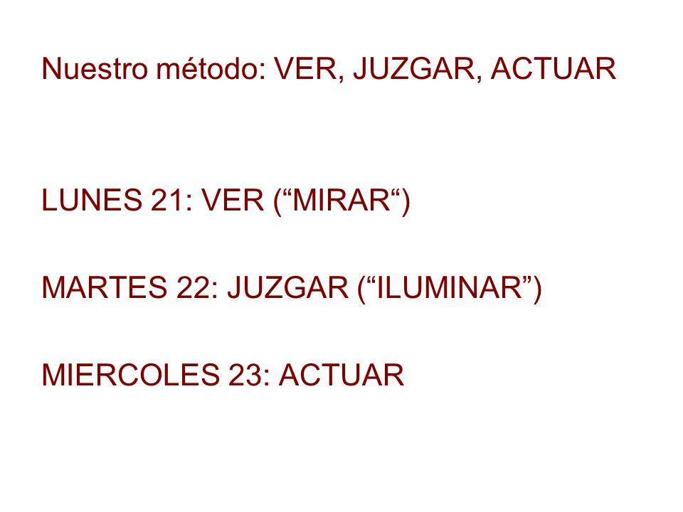 Nuestro método: VER, JUZGAR, ACTUAR LUNES 21: VER (MIRAR) MARTES 22: JUZGAR (ILUMINAR) MIERCOLES 23: ACTUAR