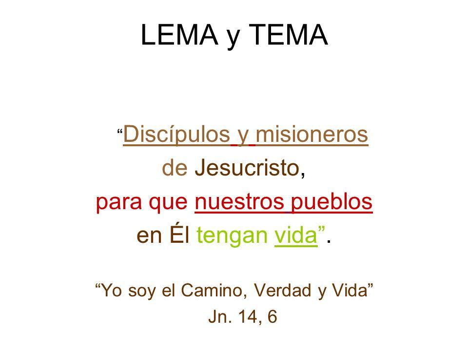 LEMA y TEMA Discípulos y misioneros de Jesucristo, para que nuestros pueblos en Él tengan vida. Yo soy el Camino, Verdad y Vida Jn. 14, 6