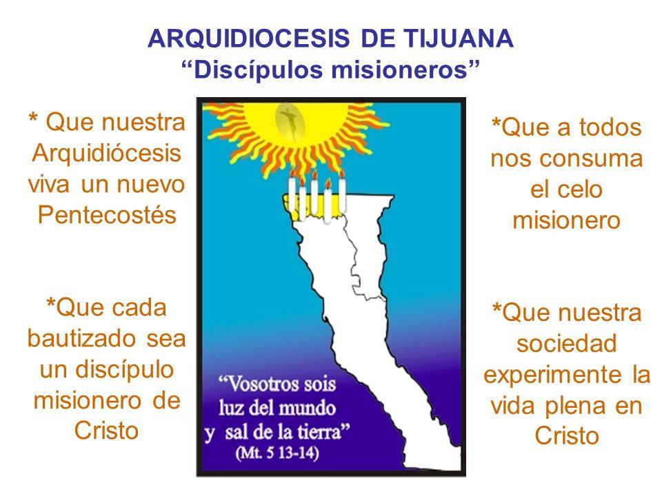 ARQUIDIOCESIS DE TIJUANA Discípulos misioneros. * Que nuestra Arquidiócesis viva un nuevo Pentecostés *Que cada bautizado sea un discípulo misionero d