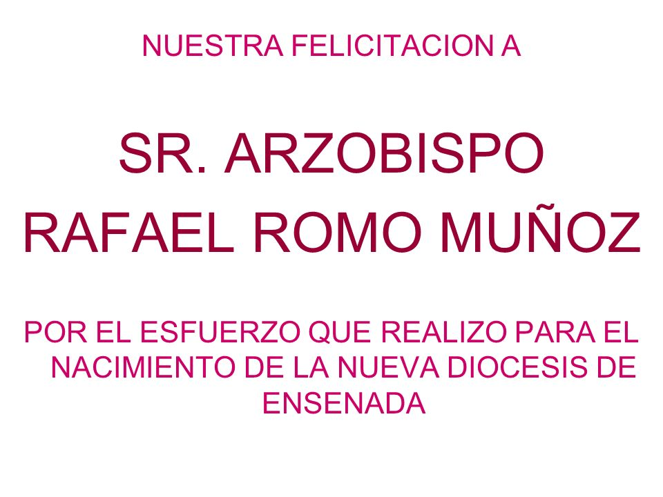 NUESTRA FELICITACION A SR. ARZOBISPO RAFAEL ROMO MUÑOZ POR EL ESFUERZO QUE REALIZO PARA EL NACIMIENTO DE LA NUEVA DIOCESIS DE ENSENADA