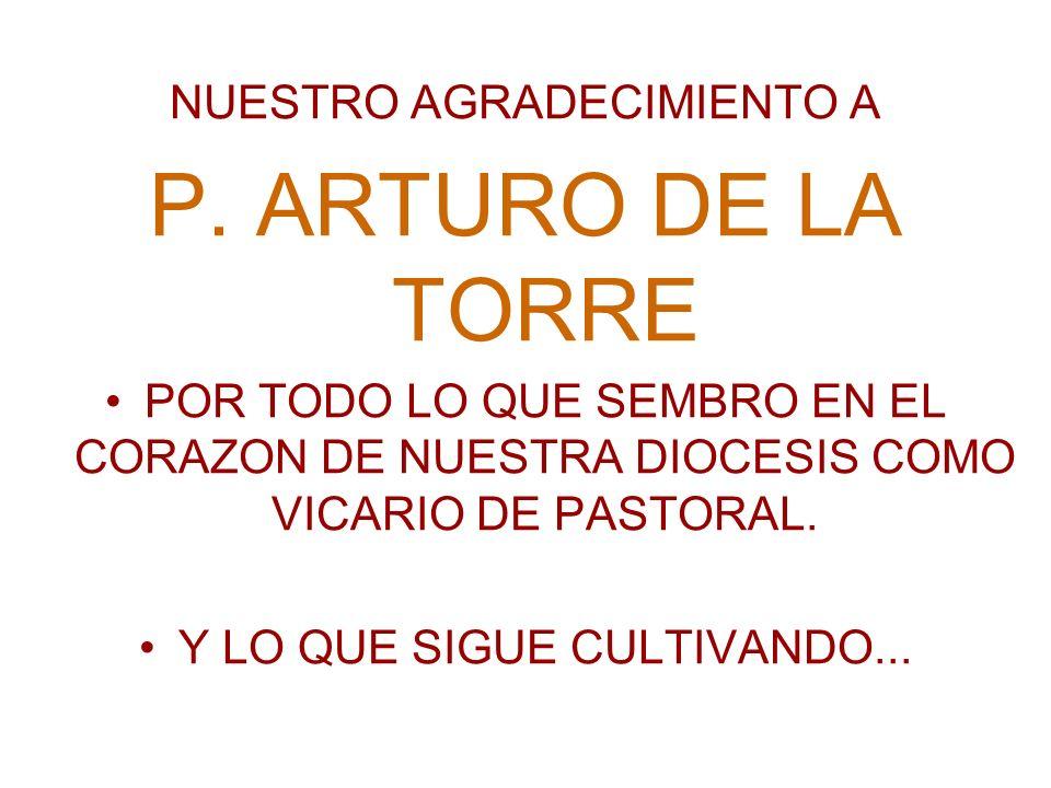 NUESTRO AGRADECIMIENTO A P. ARTURO DE LA TORRE POR TODO LO QUE SEMBRO EN EL CORAZON DE NUESTRA DIOCESIS COMO VICARIO DE PASTORAL. Y LO QUE SIGUE CULTI