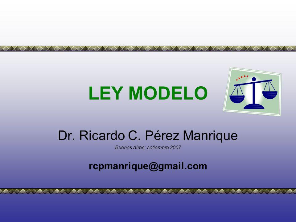 LEY MODELO Dr. Ricardo C. Pérez Manrique Buenos Aires; setiembre 2007 rcpmanrique@gmail.com