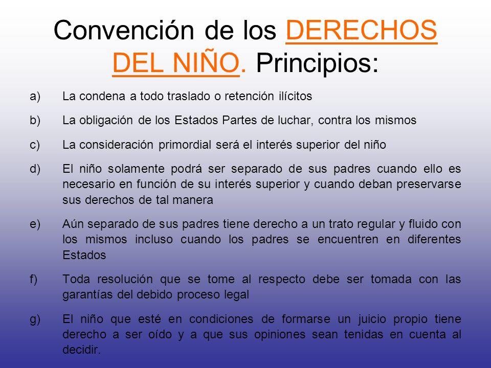 Convención de los DERECHOS DEL NIÑO. Principios: a)La condena a todo traslado o retención ilícitos b)La obligación de los Estados Partes de luchar, co