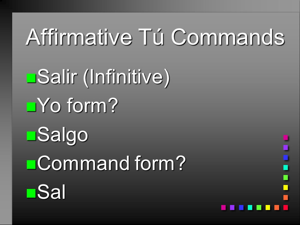 Affirmative Tú Commands n Decir (Infinitive) n Yo form? n Digo n Command form? n Di