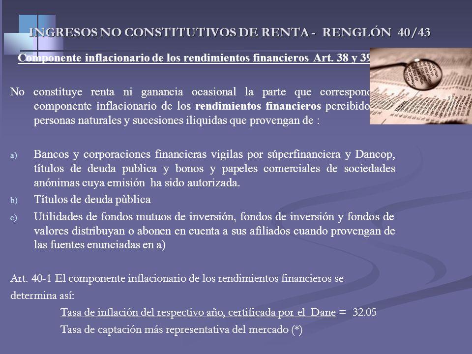 INGRESOS NO CONSTITUTIVOS DE RENTA - RENGLÓN 40/43 Componente inflacionario de los rendimientos y gastos financieros De acuerdo al Art. 41 et el compo