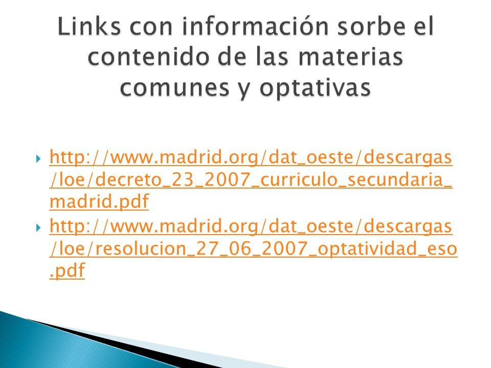http://www.madrid.org/dat_oeste/descargas /loe/decreto_23_2007_curriculo_secundaria_ madrid.pdf http://www.madrid.org/dat_oeste/descargas /loe/decreto_23_2007_curriculo_secundaria_ madrid.pdf http://www.madrid.org/dat_oeste/descargas /loe/resolucion_27_06_2007_optatividad_eso.pdf http://www.madrid.org/dat_oeste/descargas /loe/resolucion_27_06_2007_optatividad_eso.pdf