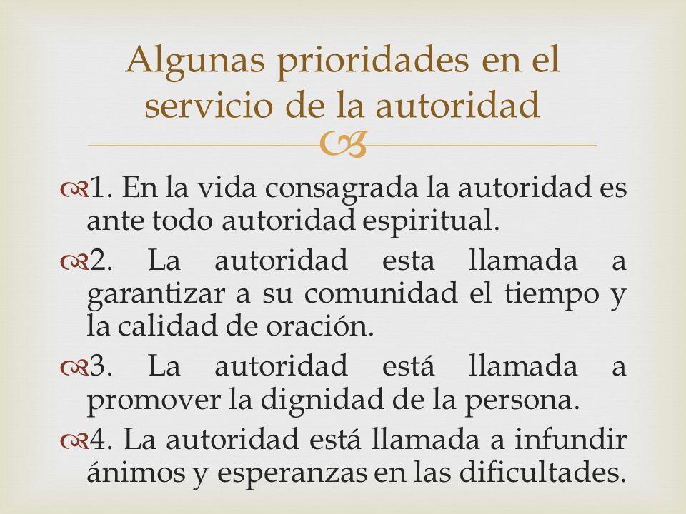 1. En la vida consagrada la autoridad es ante todo autoridad espiritual. 2. La autoridad esta llamada a garantizar a su comunidad el tiempo y la calid