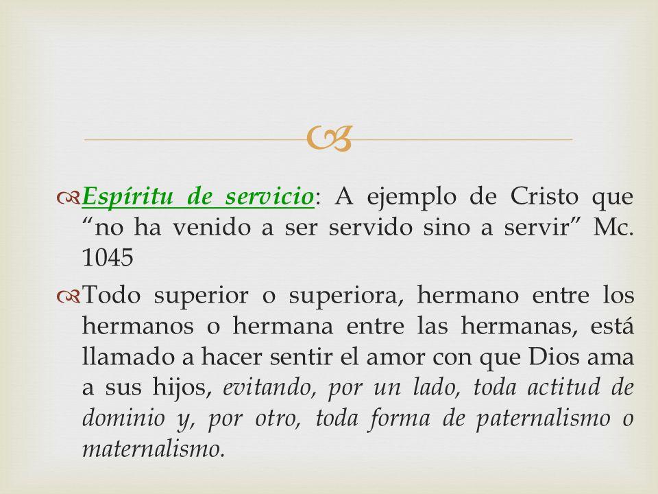 Espíritu de servicio : A ejemplo de Cristo que no ha venido a ser servido sino a servir Mc. 1045 Todo superior o superiora, hermano entre los hermanos