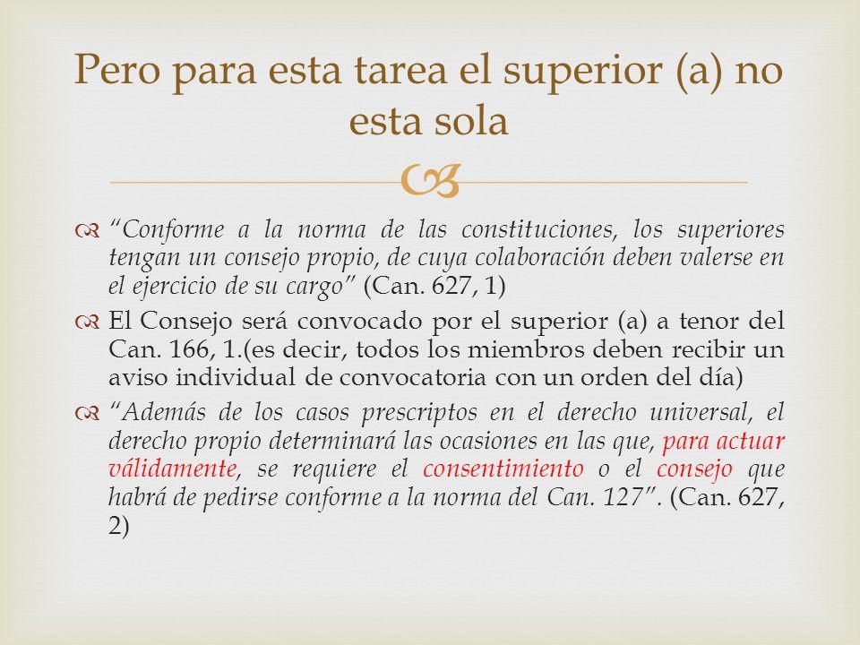 Conforme a la norma de las constituciones, los superiores tengan un consejo propio, de cuya colaboración deben valerse en el ejercicio de su cargo (Ca
