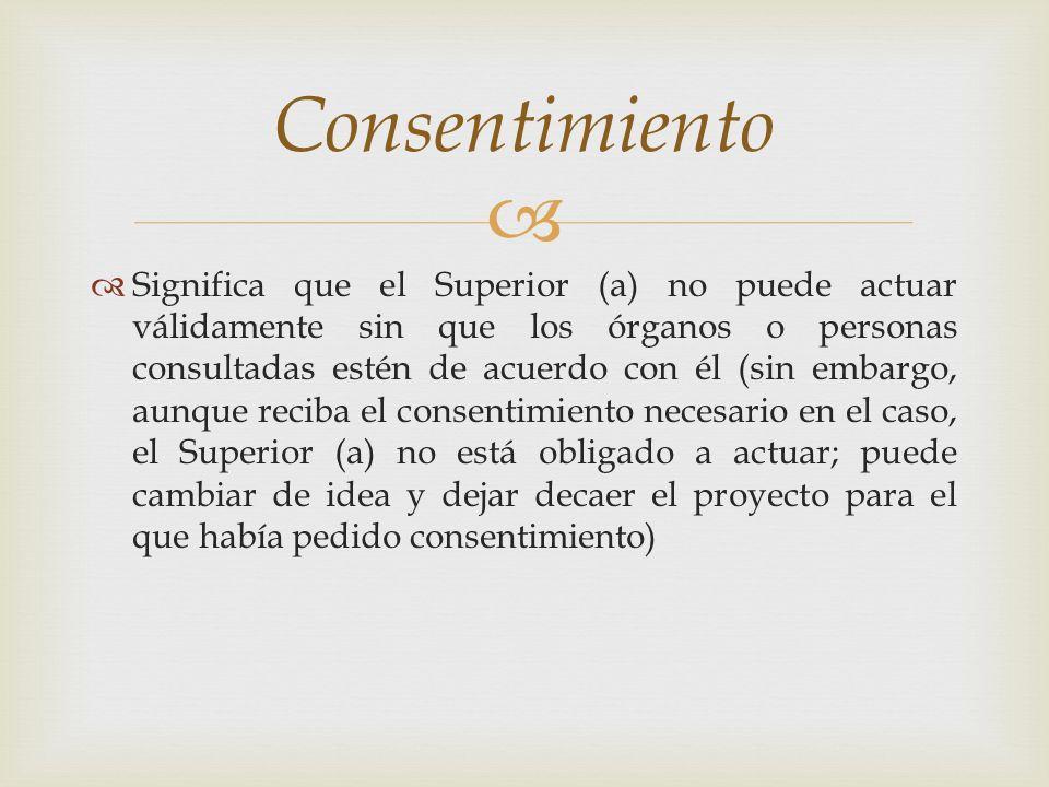 Significa que el Superior (a) no puede actuar válidamente sin que los órganos o personas consultadas estén de acuerdo con él (sin embargo, aunque reci