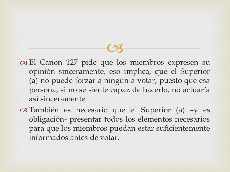El Canon 127 pide que los miembros expresen su opinión sinceramente, eso implica, que el Superior (a) no puede forzar a ningún a votar, puesto que esa