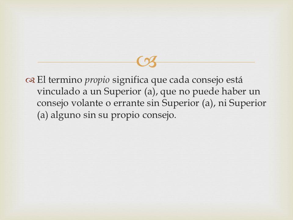 El termino propio significa que cada consejo está vinculado a un Superior (a), que no puede haber un consejo volante o errante sin Superior (a), ni Su