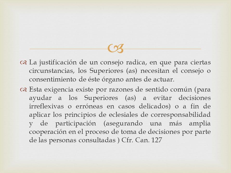 La justificación de un consejo radica, en que para ciertas circunstancias, los Superiores (as) necesitan el consejo o consentimiento de éste órgano an