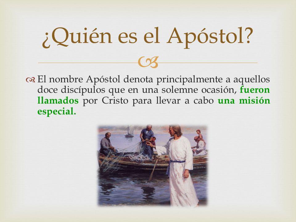 El nombre Apóstol denota principalmente a aquellos doce discípulos que en una solemne ocasión, f ueron llamados por Cristo para llevar a cabo u na mis