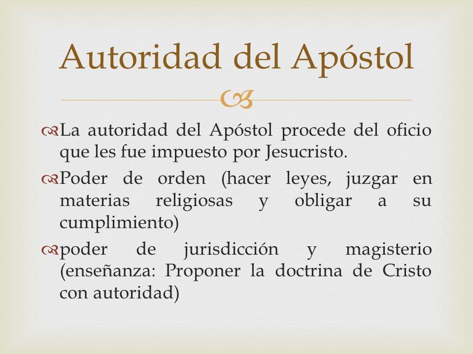 La autoridad del Apóstol procede del oficio que les fue impuesto por Jesucristo. Poder de orden (hacer leyes, juzgar en materias religiosas y obligar