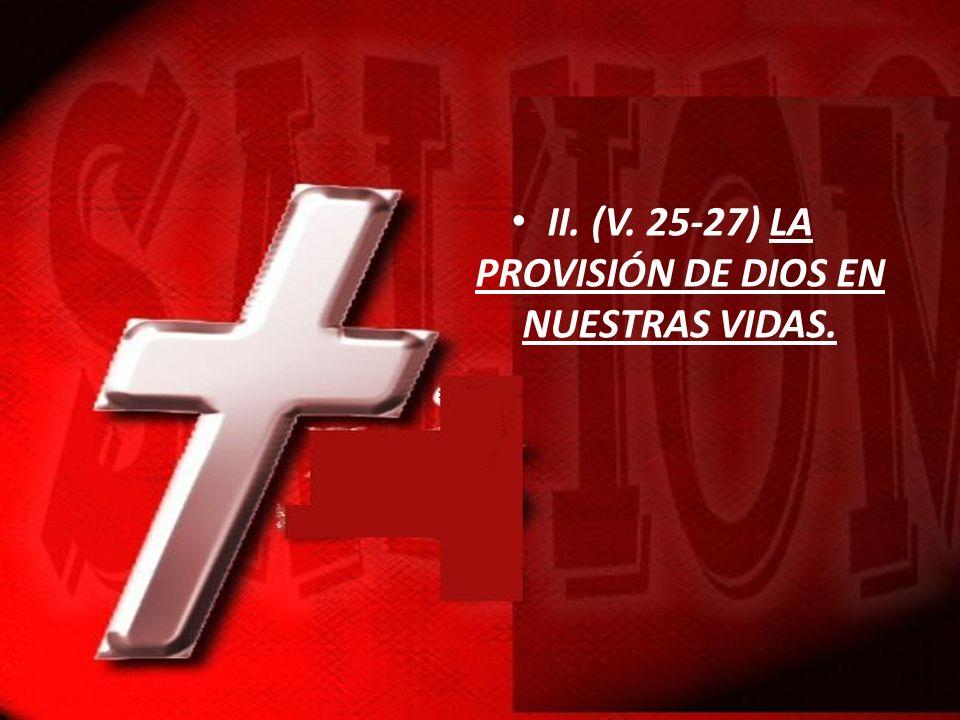 II. (V. 25-27) LA PROVISIÓN DE DIOS EN NUESTRAS VIDAS.
