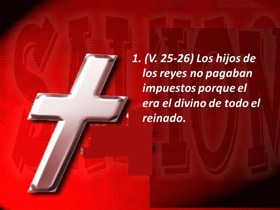 1. (V. 25-26) Los hijos de los reyes no pagaban impuestos porque el era el divino de todo el reinado.