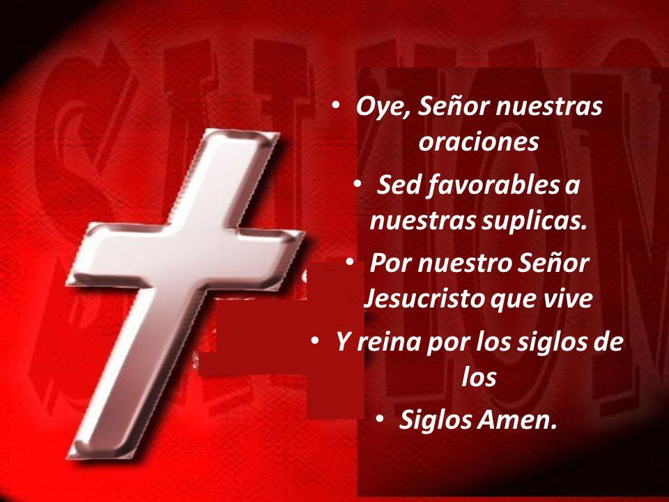 Oye, Señor nuestras oraciones Sed favorables a nuestras suplicas. Por nuestro Señor Jesucristo que vive Y reina por los siglos de los Siglos Amen.