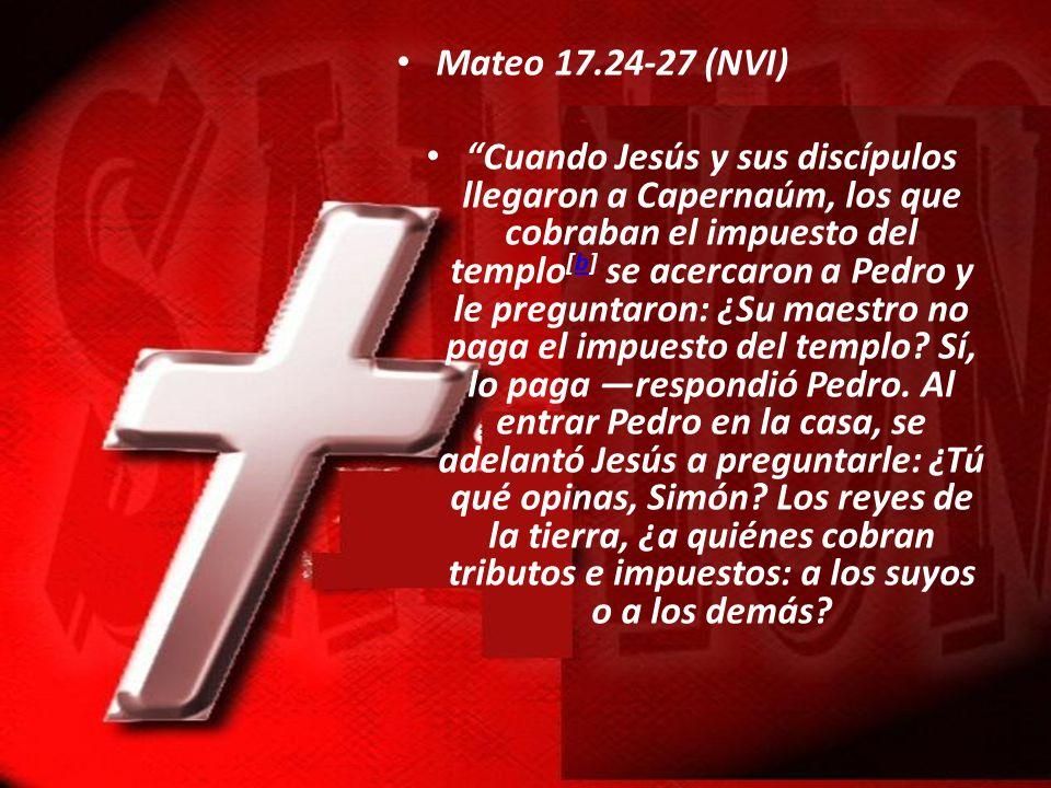 Mateo 17.24-27 (NVI) Cuando Jesús y sus discípulos llegaron a Capernaúm, los que cobraban el impuesto del templo [b] se acercaron a Pedro y le pregunt
