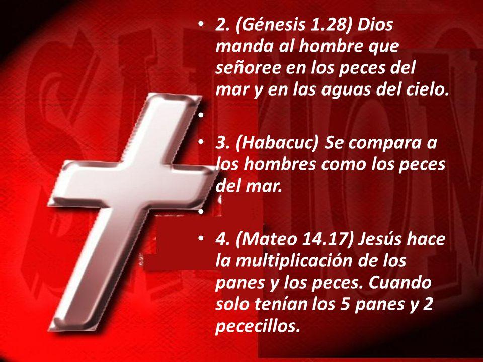 2. (Génesis 1.28) Dios manda al hombre que señoree en los peces del mar y en las aguas del cielo. 3. (Habacuc) Se compara a los hombres como los peces