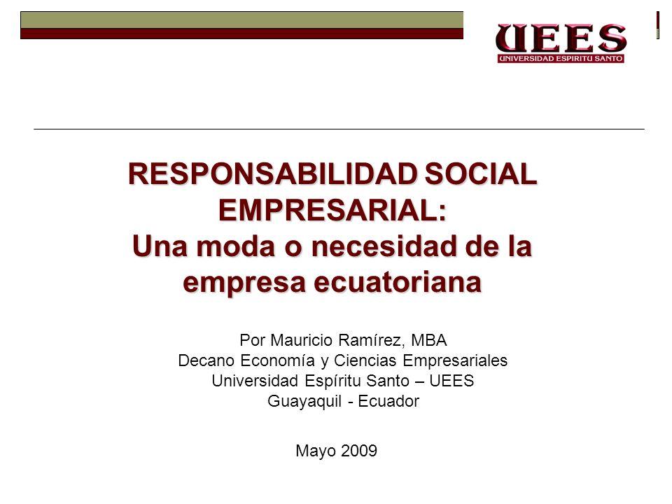 RESPONSABILIDAD SOCIAL EMPRESARIAL: Una moda o necesidad de la empresa ecuatoriana Por Mauricio Ramírez, MBA Decano Economía y Ciencias Empresariales
