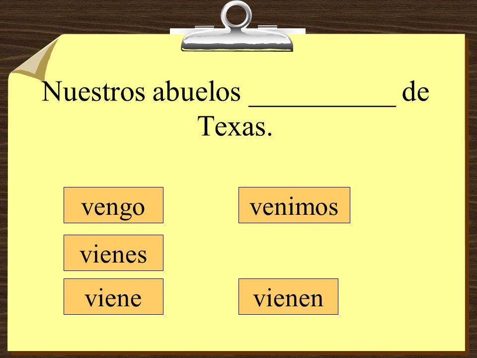 Nuestros abuelos __________ de Texas. vengo vienes viene venimos vienen