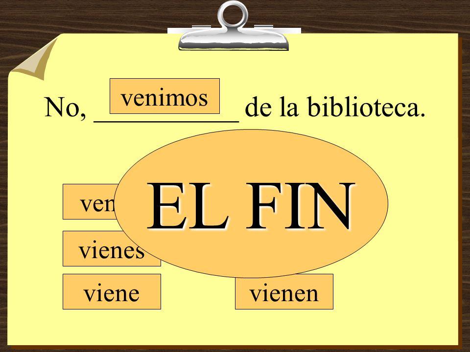 No, __________ de la biblioteca. vengo vienes viene venimos vienen EL FIN