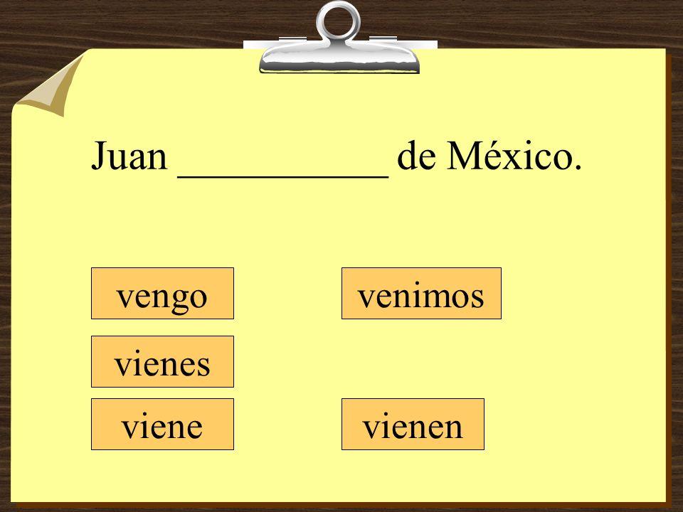 Juan __________ de México. vengo vienes viene venimos vienen