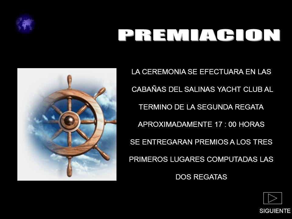 SIGUIENTE LA CEREMONIA SE EFECTUARA EN LAS CABAÑAS DEL SALINAS YACHT CLUB AL TERMINO DE LA SEGUNDA REGATA APROXIMADAMENTE 17 : 00 HORAS SE ENTREGARAN PREMIOS A LOS TRES PRIMEROS LUGARES COMPUTADAS LAS DOS REGATAS