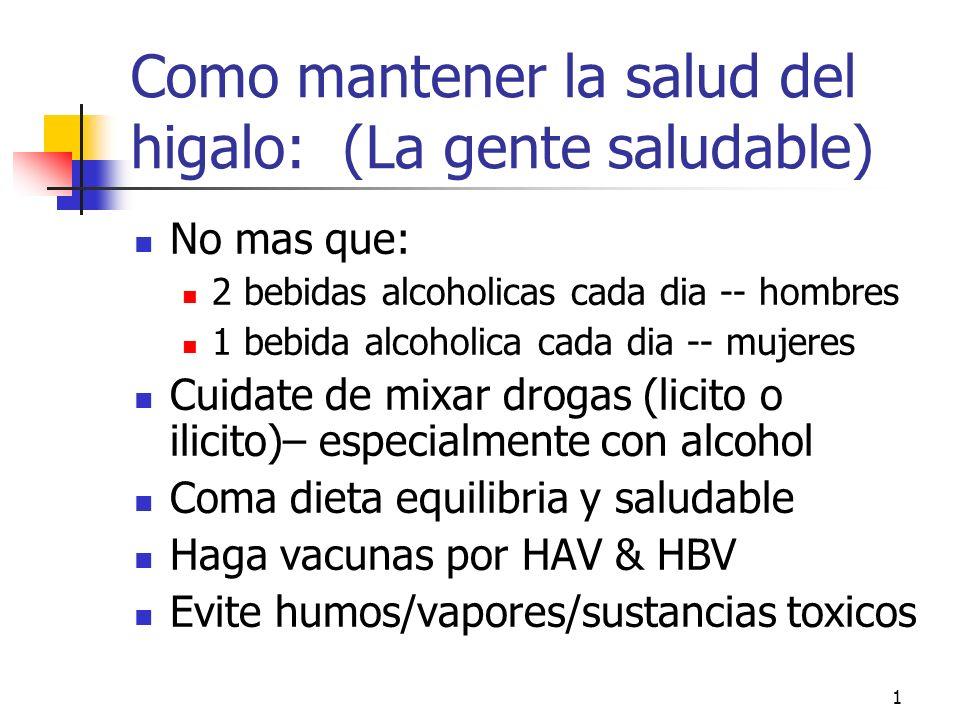 1 Como mantener la salud del higalo: (La gente saludable) No mas que: 2 bebidas alcoholicas cada dia -- hombres 1 bebida alcoholica cada dia -- mujeres Cuidate de mixar drogas (licito o ilicito)– especialmente con alcohol Coma dieta equilibria y saludable Haga vacunas por HAV & HBV Evite humos/vapores/sustancias toxicos
