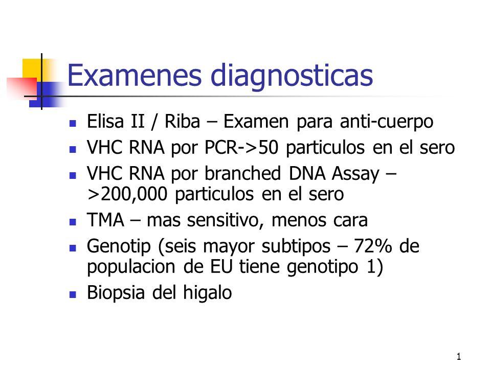 1 Examenes diagnosticas Elisa II / Riba – Examen para anti-cuerpo VHC RNA por PCR->50 particulos en el sero VHC RNA por branched DNA Assay – >200,000 particulos en el sero TMA – mas sensitivo, menos cara Genotip (seis mayor subtipos – 72% de populacion de EU tiene genotipo 1) Biopsia del higalo