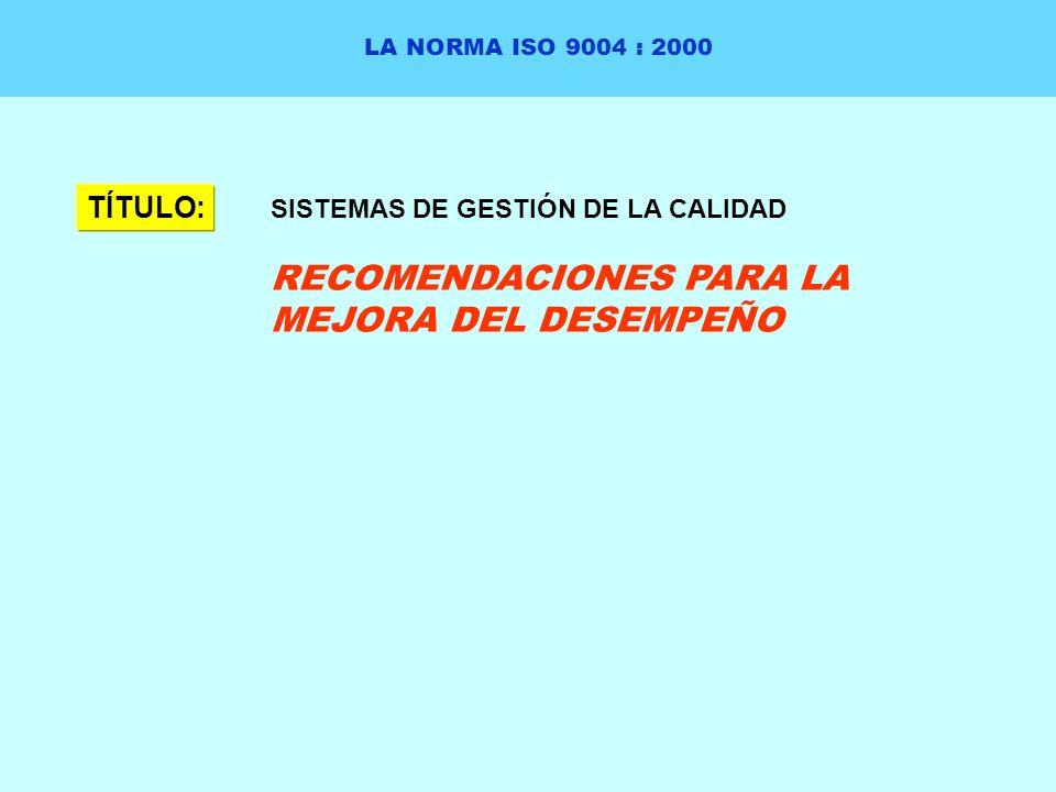 LA NORMA ISO 9004 : 2000 TÍTULO: SISTEMAS DE GESTIÓN DE LA CALIDAD RECOMENDACIONES PARA LA MEJORA DEL DESEMPEÑO