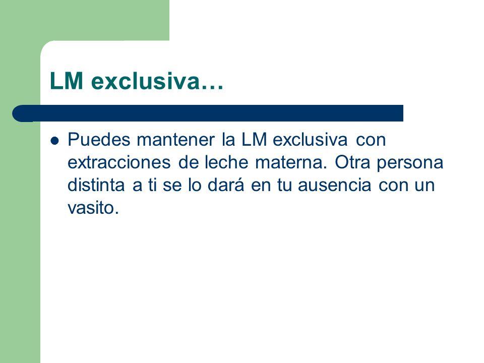 LM exclusiva… Puedes mantener la LM exclusiva con extracciones de leche materna. Otra persona distinta a ti se lo dará en tu ausencia con un vasito.
