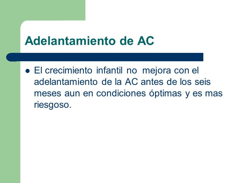 Adelantamiento de AC El crecimiento infantil no mejora con el adelantamiento de la AC antes de los seis meses aun en condiciones óptimas y es mas ries
