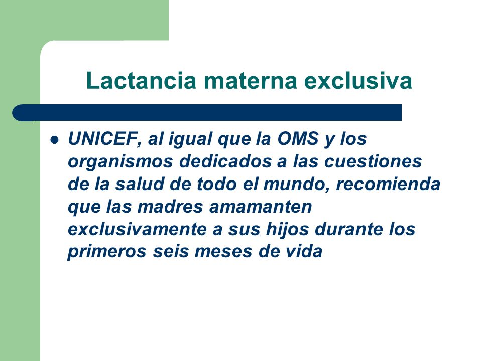 Lactancia materna exclusiva UNICEF, al igual que la OMS y los organismos dedicados a las cuestiones de la salud de todo el mundo, recomienda que las m