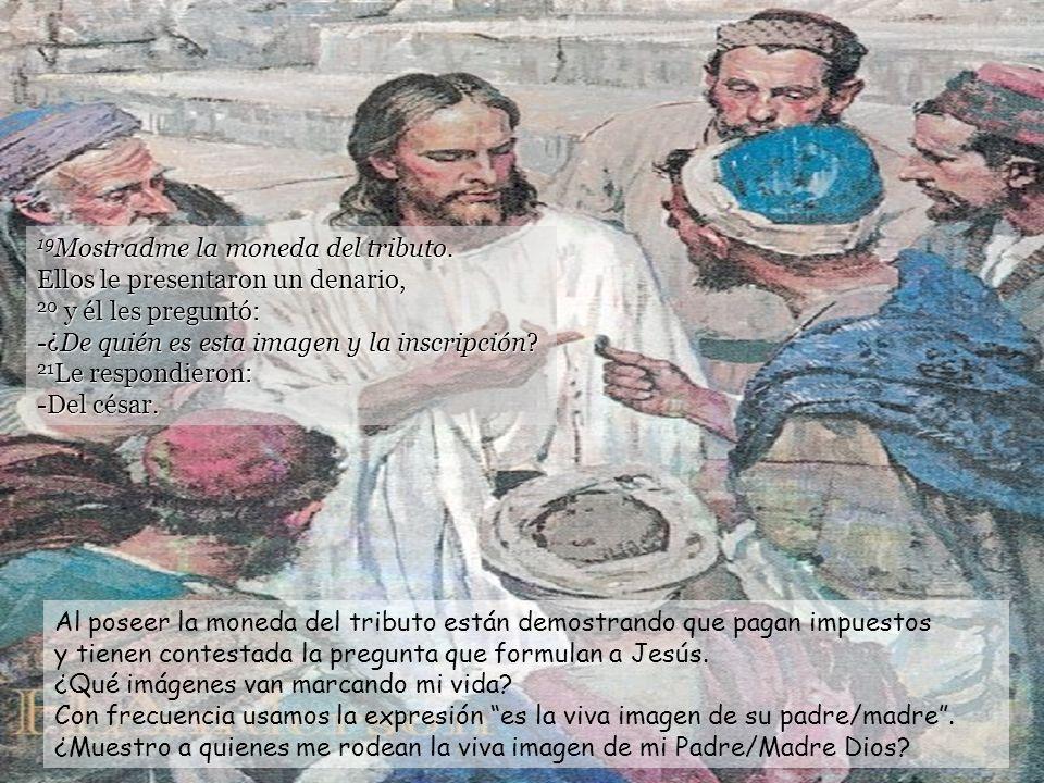 18 Jesús se dio cuenta de su mala intención y les dijo: -¿Por qué me ponéis a prueba, hipócritas? Jesús no se deja engañar, pone en evidencia las mala