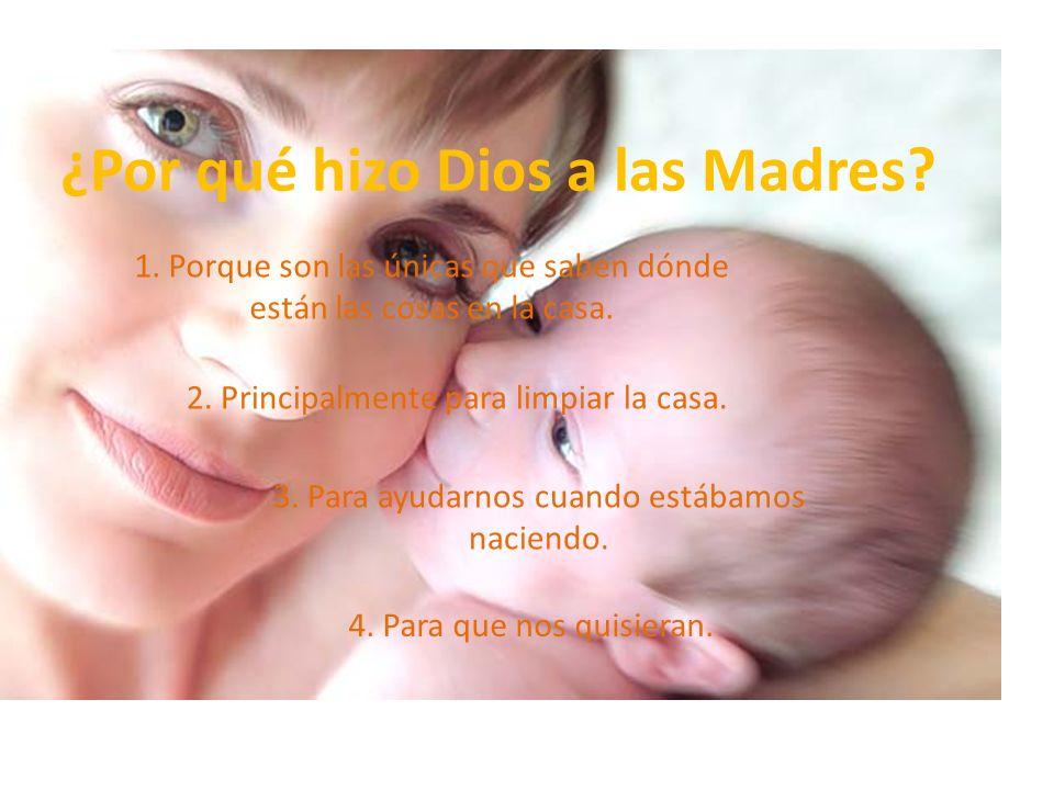 ¿Por qué hizo Dios a las Madres? 1. Porque son las únicas que saben dónde están las cosas en la casa. 2. Principalmente para limpiar la casa. 3. Para