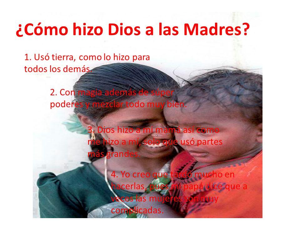 ¿Cómo hizo Dios a las Madres? 1. Usó tierra, como lo hizo para todos los demás. 2. Con magia además de súper poderes y mezclar todo muy bien. 3. Dios