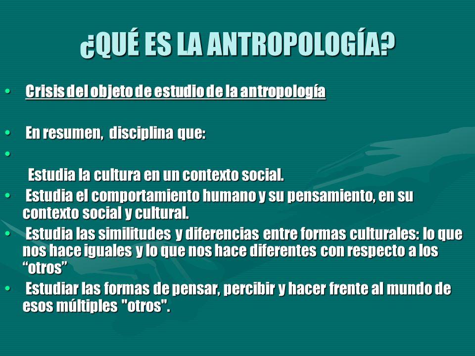 ¿QUÉ ES LA ANTROPOLOGÍA? Crisis del objeto de estudio de la antropología Crisis del objeto de estudio de la antropología En resumen, disciplina que: E