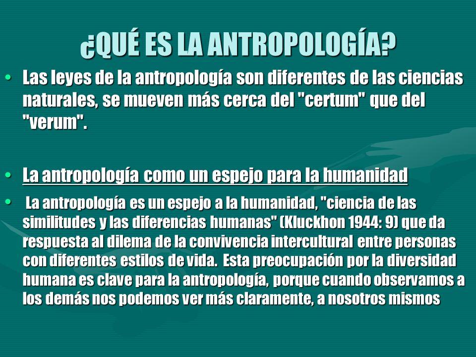 ¿QUÉ ES LA ANTROPOLOGÍA? Las leyes de la antropología son diferentes de las ciencias naturales, se mueven más cerca del