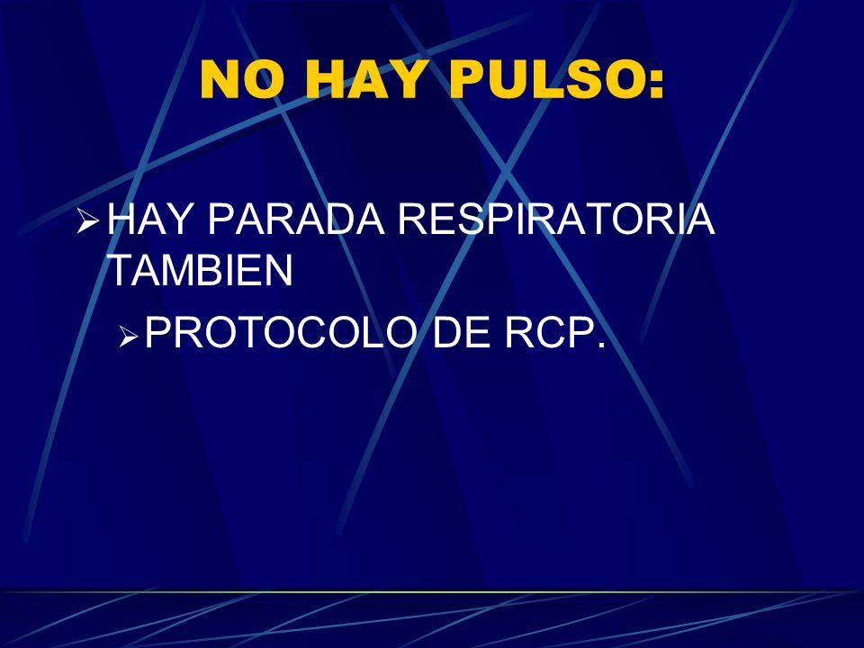 NO HAY PULSO: HAY PARADA RESPIRATORIA TAMBIEN PROTOCOLO DE RCP.