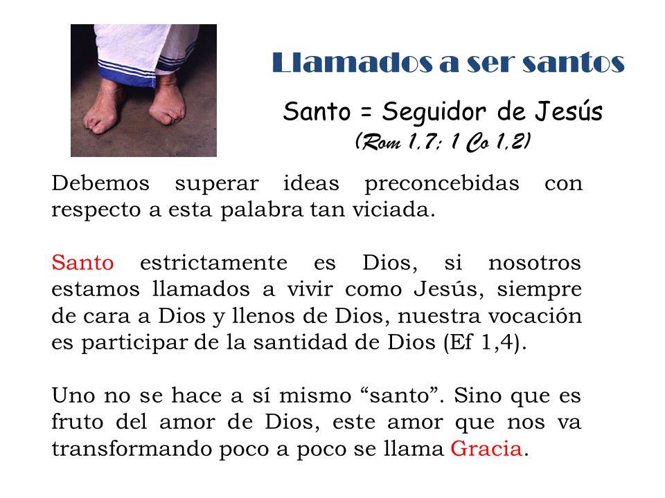 Llamados a ser santos Santo = Seguidor de Jesús (Rom 1,7; 1 Co 1,2) Debemos superar ideas preconcebidas con respecto a esta palabra tan viciada. Santo