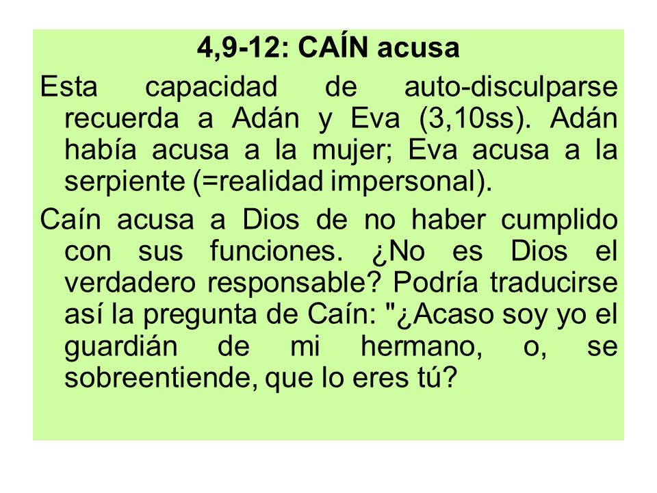 4,9-12: CAÍN acusa Esta capacidad de auto-disculparse recuerda a Adán y Eva (3,10ss). Adán había acusa a la mujer; Eva acusa a la serpiente (=realidad