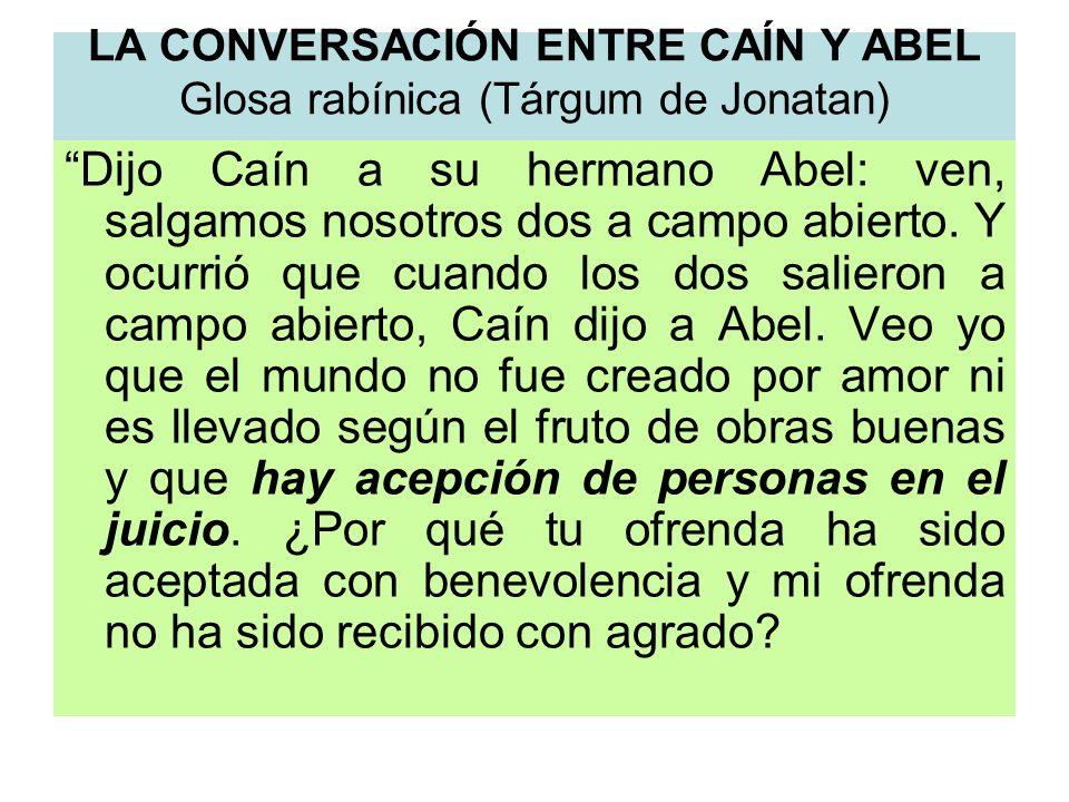 LA CONVERSACIÓN ENTRE CAÍN Y ABEL Glosa rabínica (Tárgum de Jonatan) Dijo Caín a su hermano Abel: ven, salgamos nosotros dos a campo abierto. Y ocurri