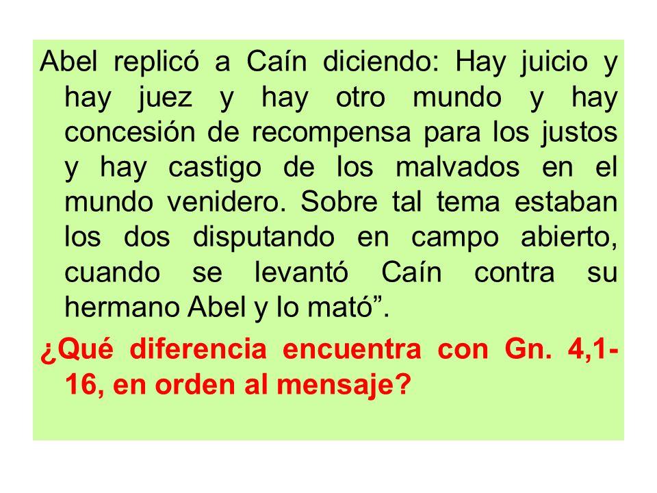 Abel replicó a Caín diciendo: Hay juicio y hay juez y hay otro mundo y hay concesión de recompensa para los justos y hay castigo de los malvados en el