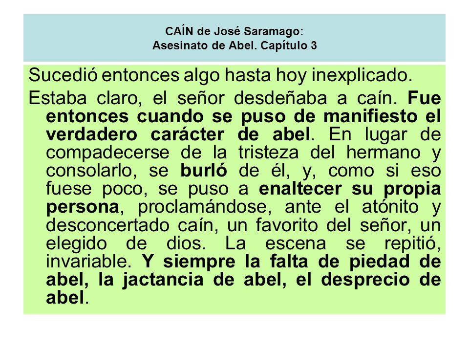 CAÍN de José Saramago: Asesinato de Abel. Capítulo 3 Sucedió entonces algo hasta hoy inexplicado. Estaba claro, el señor desdeñaba a caín. Fue entonce
