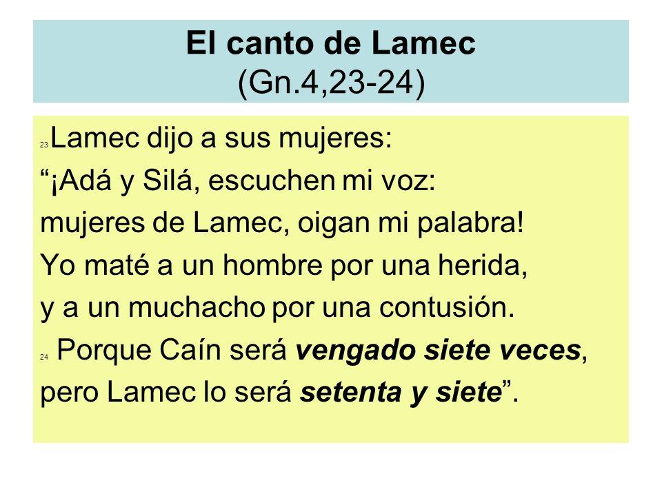 El canto de Lamec (Gn.4,23-24) 23 Lamec dijo a sus mujeres: ¡Adá y Silá, escuchen mi voz: mujeres de Lamec, oigan mi palabra! Yo maté a un hombre por