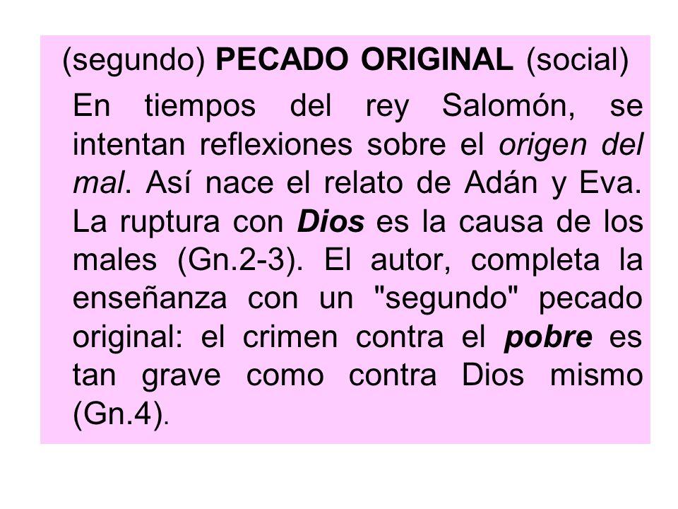 (segundo) PECADO ORIGINAL (social) En tiempos del rey Salomón, se intentan reflexiones sobre el origen del mal. Así nace el relato de Adán y Eva. La r